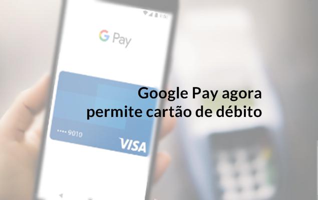 Google Pay agora aceita pagamentos com cartão de débito