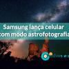 Samsung lança celular com modo astrofotografia